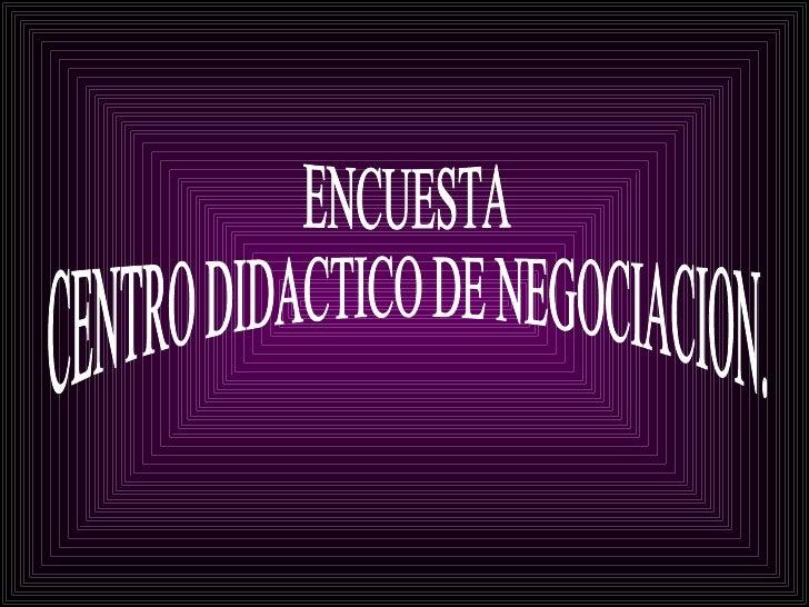 ENCUESTA CENTRO DIDACTICO DE NEGOCIACION.