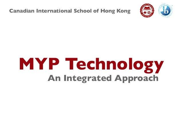 Canadian International School of Hong Kong MYP Technology An Integrated Approach