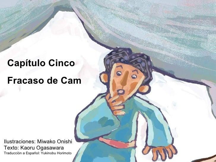 Capítulo Cinco Fracaso de Cam Ilustraciones: Miwako Onishi Texto: Kaoru Ogasawara Traducción a Español: Yukinobu Horimoto