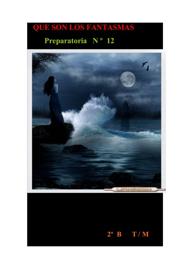 QUE SON LOS FANTASMAS Preparatoria N º 12 INTEGRANTES: KLIVIA ESPINOZA CHAVEZ. DAVID FRANCISCO BAUTISTA CAMPOS. CAROLINA Z...
