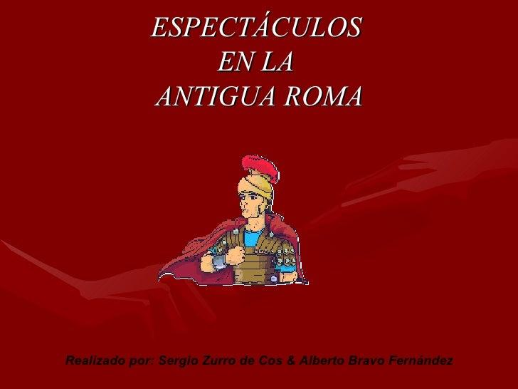 ESPECTÁCULOS  EN LA  ANTIGUA ROMA Realizado por: Sergio Zurro de Cos & Alberto Bravo Fernández