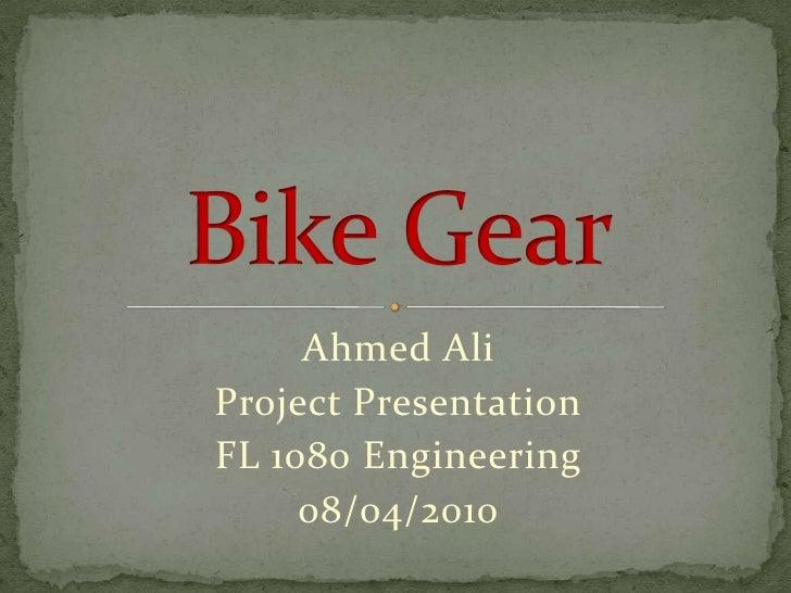 Ahmed Ali<br />Project Presentation<br />FL 1080 Engineering<br />08/04/2010<br />Bike Gear<br />