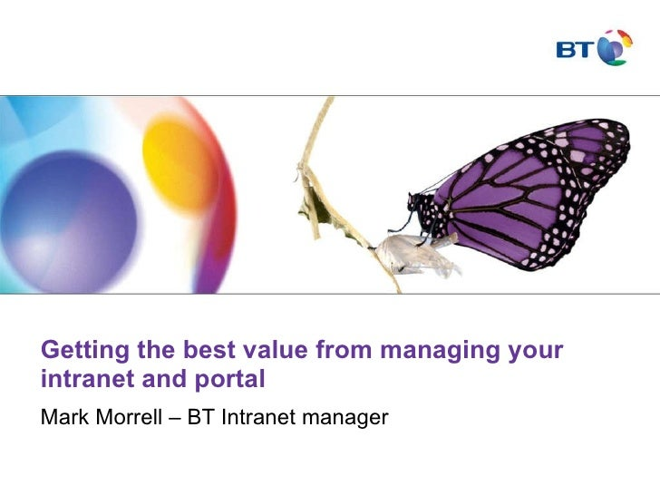 Getting the best value from managing your intranet and portal Mark Morrell – BT Intranet manager