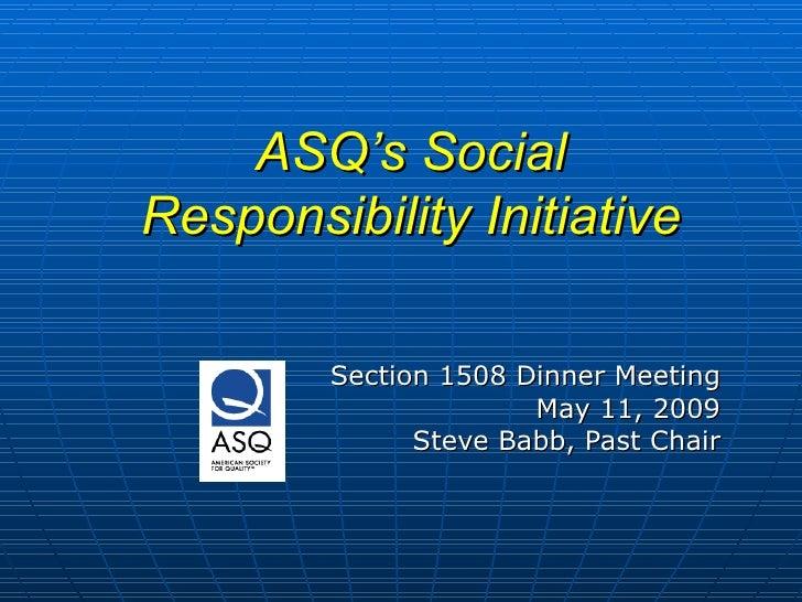 ASQ's Social Responsibility Initiative <ul><ul><ul><li>Section 1508 Dinner Meeting </li></ul></ul></ul><ul><ul><ul><li>May...