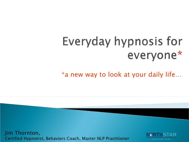 *a new way to look at your daily life… Jim Thornton,  Certified Hypnotist, Behaviors Coach, Master NLP Practitioner