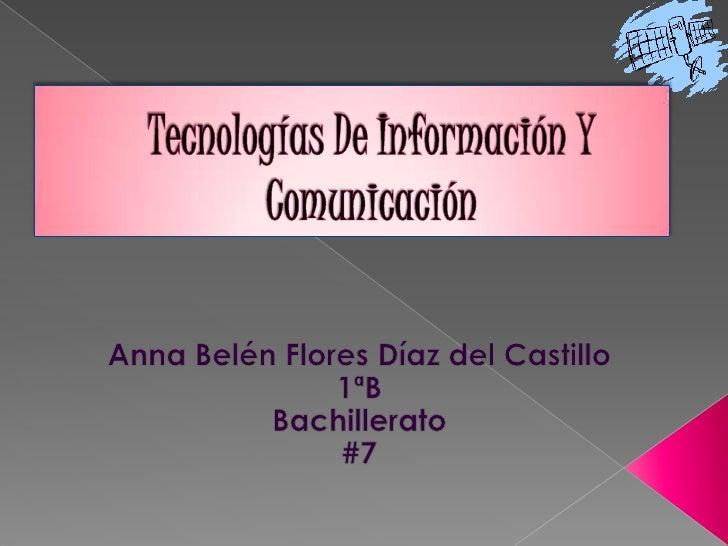 Tecnologías De Información Y Comunicación<br />Anna Belén Flores Díaz del Castillo<br />1ªB <br />Bachillerato<br />#7<br />