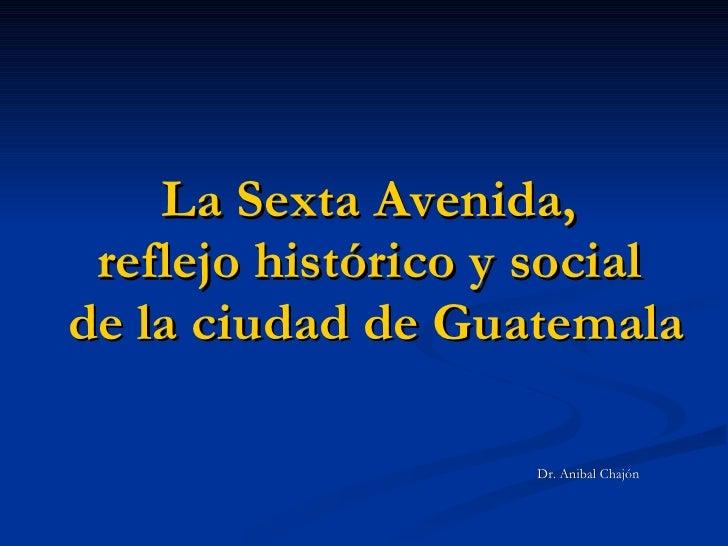 La Sexta Avenida,  reflejo histórico y social  de la ciudad de Guatemala <ul><li>Dr. Anibal Chajón </li></ul>