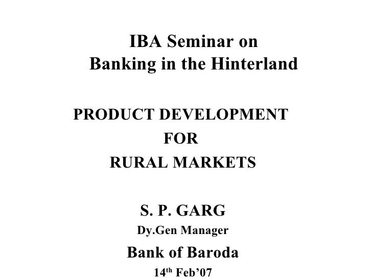 IBA Seminar on Banking in the Hinterland PRODUCT DEVELOPMENT  FOR  RURAL MARKETS S. P. GARG Dy.Gen Manager Bank of Baroda ...