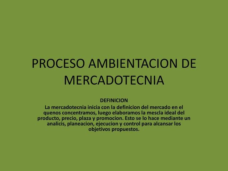 PROCESO AMBIENTACION DE MERCADOTECNIA<br />DEFINICION<br />La mercadotecnia inicia con la definicion del mercado en el que...