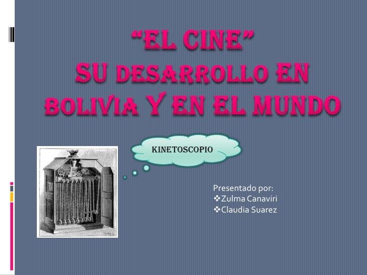 """""""EL CINE"""" SU DESARROLLO EN BOLIVIA Y EN EL MUNDO<br />kinetoscopio<br />Presentado por:<br /><ul><li>Zulma Canaviri"""