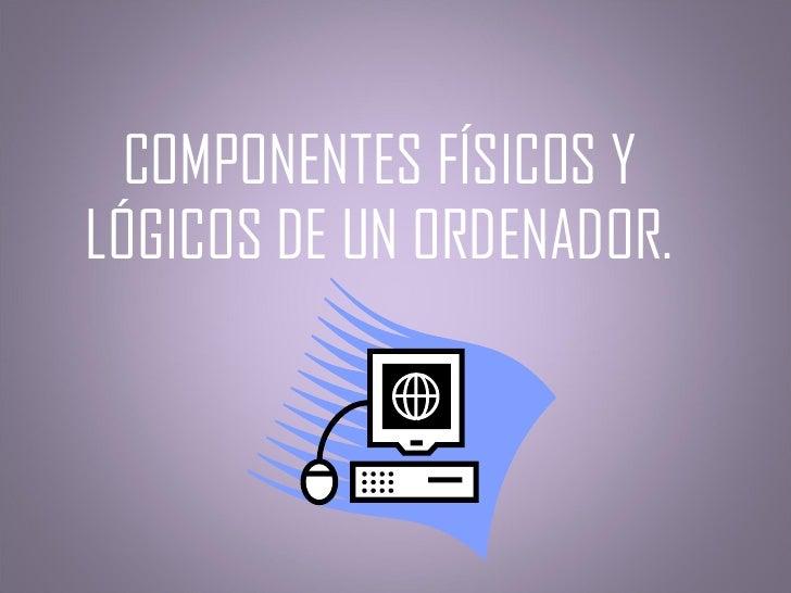 COMPONENTES FÍSICOS Y LÓGICOS DE UN ORDENADOR.