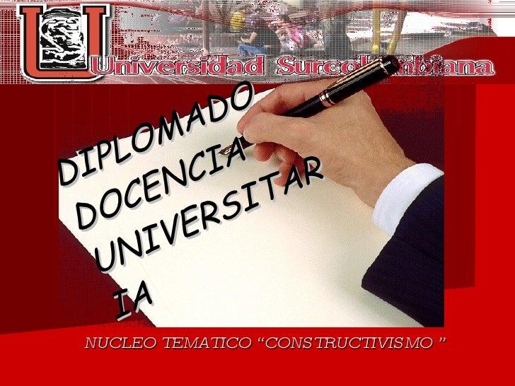 "DIPLOMADO  DOCENCIA UNIVERSITARIA NUCLEO TEMATICO ""CONSTRUCTIVISMO """