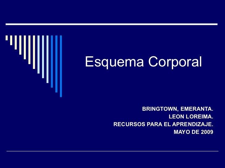 Esquema Corporal BRINGTOWN, EMERANTA. LEON LOREIMA. RECURSOS PARA EL APRENDIZAJE. MAYO DE 2009