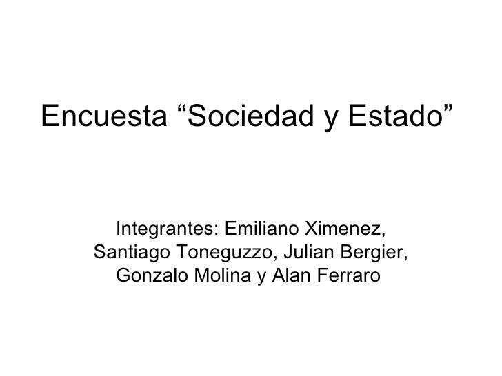 """Encuesta """"Sociedad y Estado"""" Integrantes: Emiliano Ximenez, Santiago Toneguzzo, Julian Bergier, Gonzalo Molina y Alan Ferr..."""