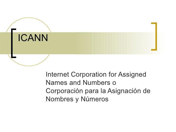 ICANN Internet Corporation for Assigned Names and Numbers o Corporación para la Asignación de Nombres y Números