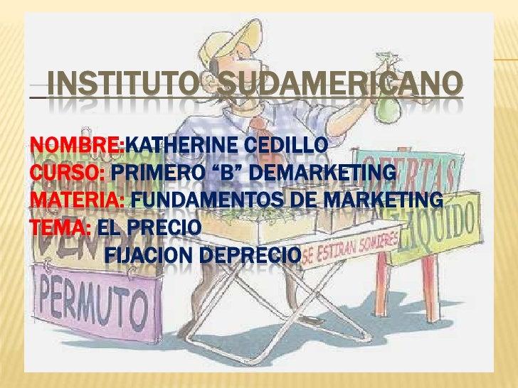 """INSTITUTO  SUDAMERICANONOMBRE:KATHERINE CEDILLOCURSO: PRIMERO """"B"""" DEMARKETINGMATERIA: FUNDAMENTOS DE MARKETINGTEMA:EL PREC..."""