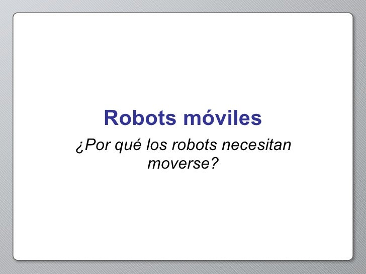 Robots móviles ¿Por qué los robots necesitan moverse?