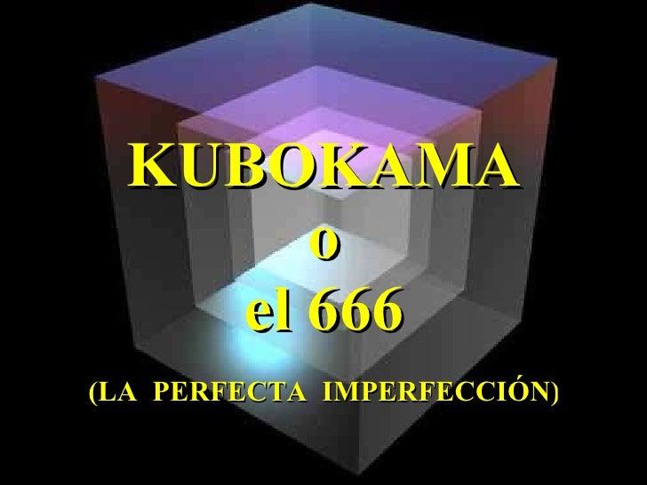 KUBOKAMA o el 666 (LA  PERFECTA  IMPERFECCIÓN)