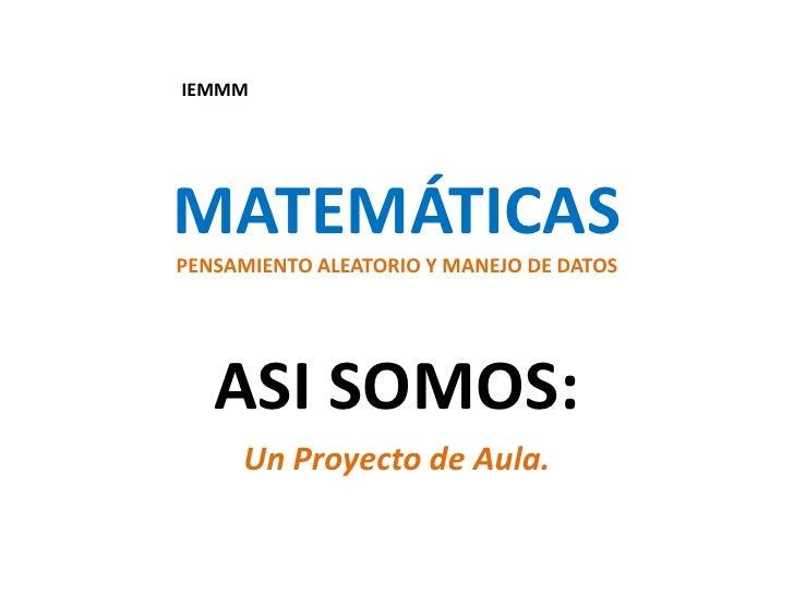 MATEMÁTICASPENSAMIENTO ALEATORIO Y MANEJO DE DATOS<br />ASI SOMOS:<br />Un Proyecto de Aula.<br />IEMMM<br />