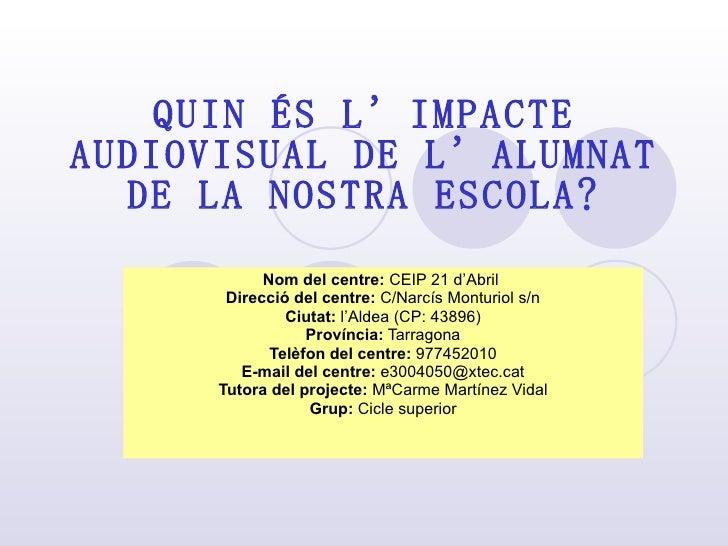 QUIN ÉS L'IMPACTE AUDIOVISUAL DE L'ALUMNAT DE LA NOSTRA ESCOLA? Nom del centre:  CEIP 21 d'Abril   Direcció del centre:  C...