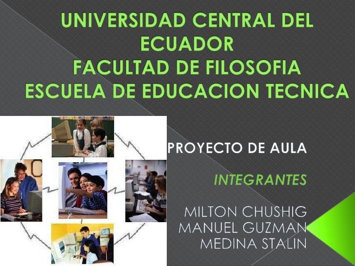 UNIVERSIDAD CENTRAL DEL ECUADORFACULTAD DE FILOSOFIAESCUELA DE EDUCACION TECNICA<br />PROYECTO DE AULA<br />INTEGRANTES<br...