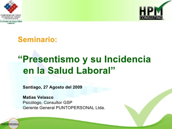 """Seminario: """" Presentismo y su Incidencia en la Salud Laboral"""" Santiago, 27 Agosto del 2009 Matías Velasco Psicólogo, Consu..."""