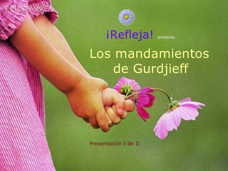 Los mandamientos de Gurdjieff   ¡Refleja!   presenta Presentación I de II
