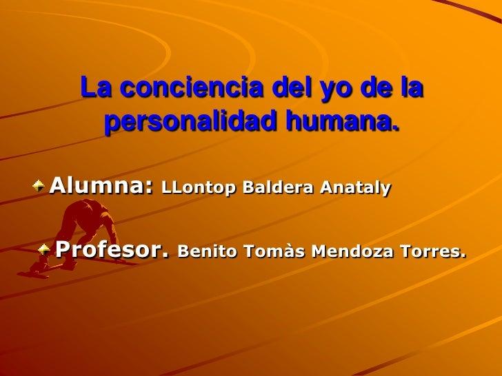 La conciencia del yo de la    personalidad humana.  Alumna:   LLontop Baldera Anataly   Profesor.   Benito Tomàs Mendoza T...