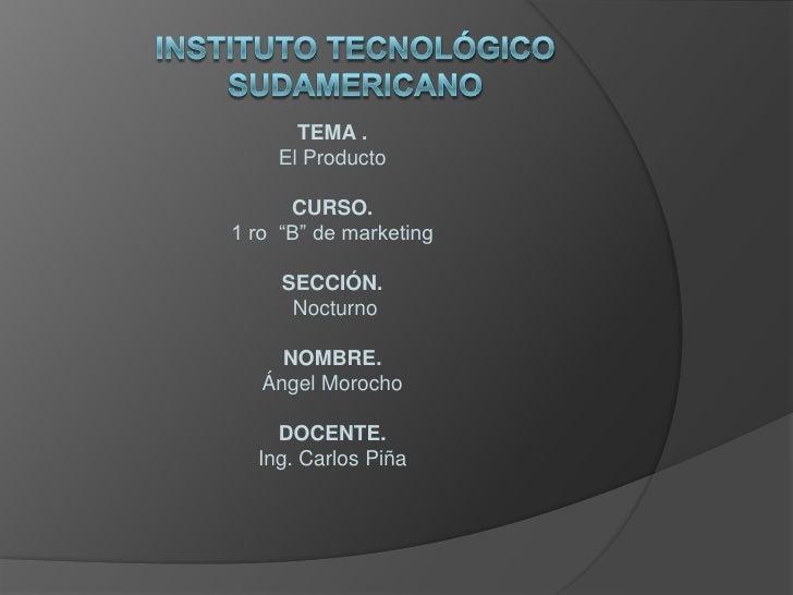 """instituto tecnológico sudamericano<br />TEMA . <br />El Producto<br />CURSO.<br />1 ro  """"B"""" de marketing<br />SECCIÓN.<br ..."""