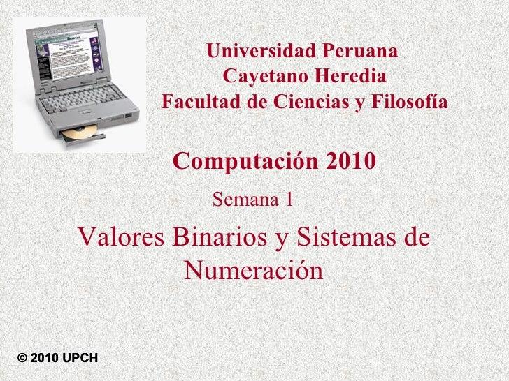 Semana 1 Valores Binarios y Sistemas de Numeración Computación 2010 © 2010 UPCH Universidad Peruana  Cayetano Heredia Facu...