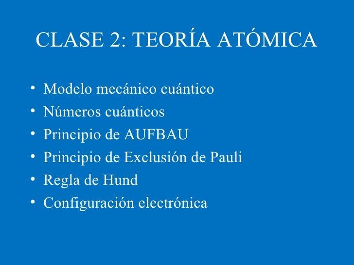 CLASE 2: TEORÍA ATÓMICA <ul><li>Modelo mecánico cuántico </li></ul><ul><li>Números cuánticos </li></ul><ul><li>Principio d...