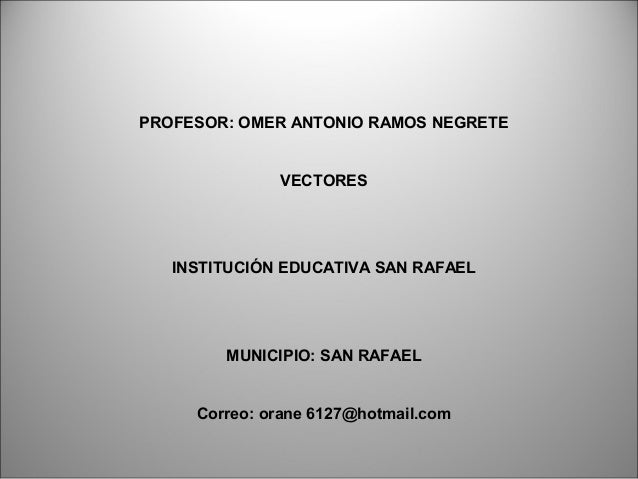 PROFESOR: OMER ANTONIO RAMOS NEGRETE VECTORES INSTITUCIÓN EDUCATIVA SAN RAFAEL MUNICIPIO: SAN RAFAEL Correo: orane 6127@ho...