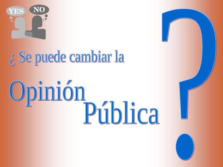 ¿ Se puede cambiar la Opinión  Pública ?
