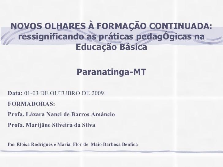 NOVOS OLHARES À FORMAÇÃO CONTINUADA: ressignificando as práticas pedagÓgicas na Educação Básica Paranatinga-MT FORMADORAS:...