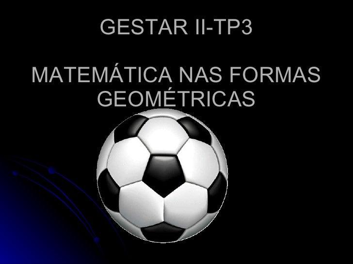 GESTAR II-TP3  MATEMÁTICA NAS FORMAS     GEOMÉTRICAS
