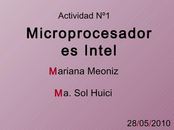 Actividad   Nº1 Microprocesadores   Intel M ariana Meoniz M a. Sol Huici 28 / 05 / 2010