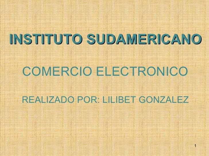INSTITUTO SUDAMERICANO COMERCIO ELECTRONICO REALIZADO POR: LILIBET GONZALEZ