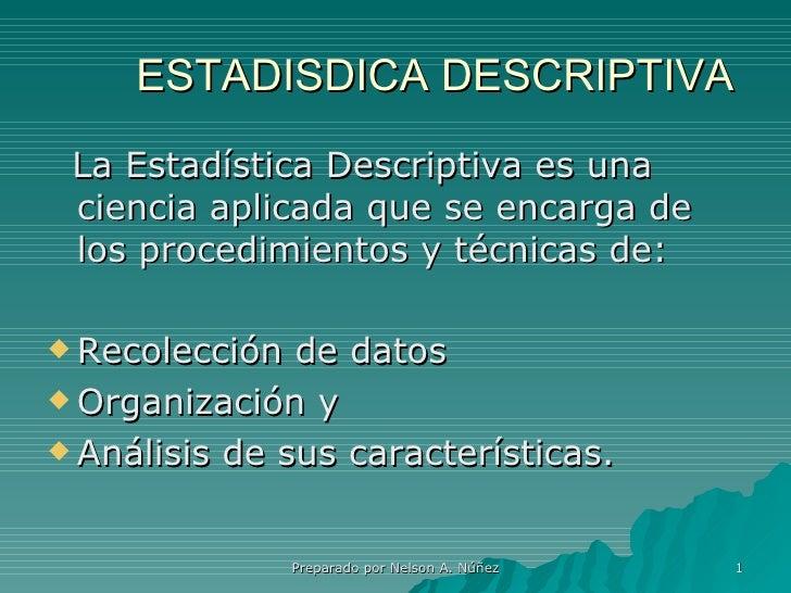 ESTADISDICA DESCRIPTIVA <ul><li>La Estadística Descriptiva es una ciencia aplicada que se encarga de los procedimientos y ...