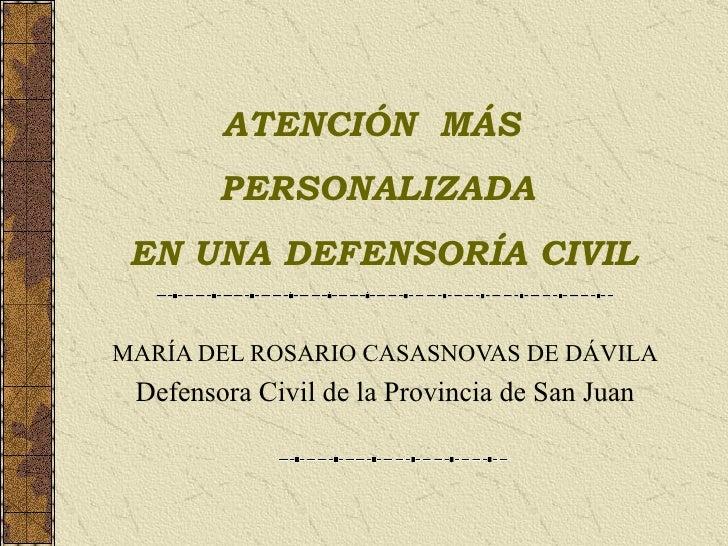 MARÍA DEL ROSARIO CASASNOVAS DE DÁVILA Defensora Civil de la Provincia de San Juan ATENCIÓN  MÁS  PERSONALIZADA EN UNA DEF...
