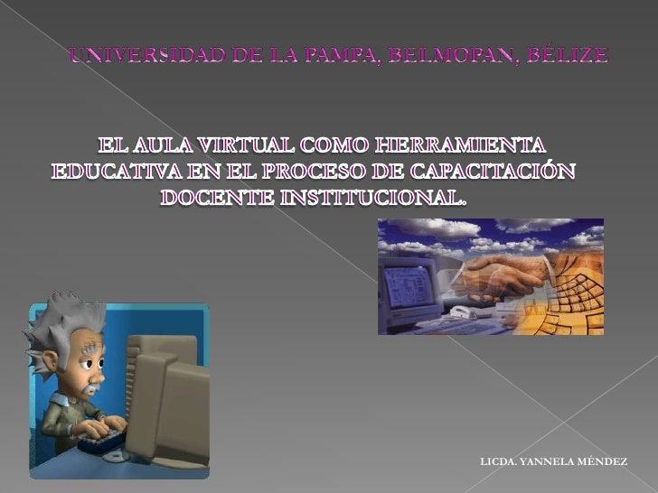 UNIVERSIDAD DE LA PAMPA, BELMOPAN, BÉLIZE<br />   EL AULA VIRTUAL COMO HERRAMIENTA EDUCATIVA EN EL PROCESO DE CAPACITACIÓN...