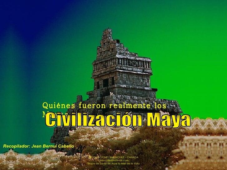 Quiénes fueron realmente los Mayas.  Civilización Maya Recopilador: Jean Bernui Cabello