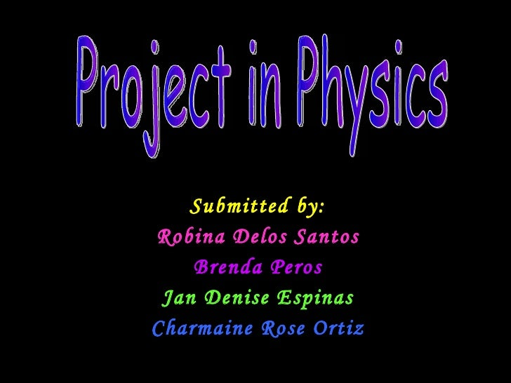 Submitted by: Robina Delos Santos Brenda Peros Jan Denise Espinas Charmaine Rose Ortiz Project in Physics