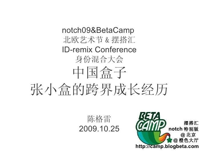 notch09&BetaCamp  北欧艺术节 & 摆搭汇 ID-remix Conference 身份混合大会 中国盒子 张小盒的跨界成长经历 陈格雷 2009.10.25 摆搭汇 notch 特别版 @ 北京  @ 橙色大厅 http://...