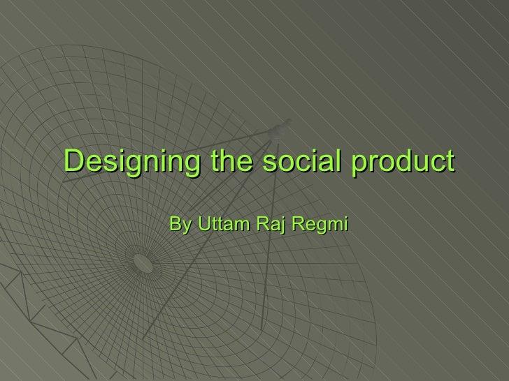 Designing the social product By Uttam Raj Regmi