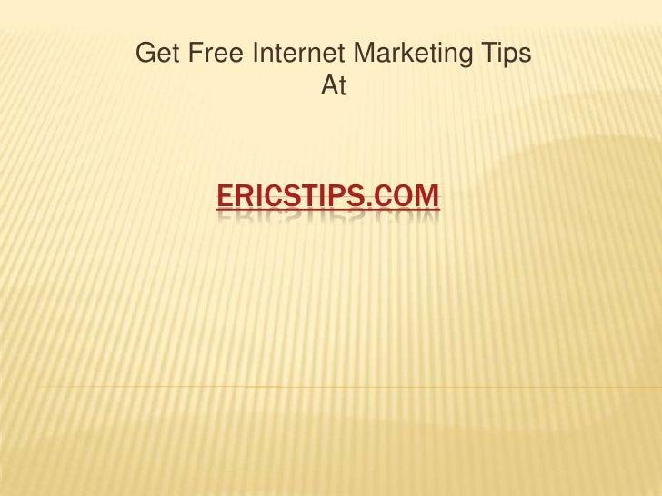 Get Free Internet Marketing Tips                At          ERICSTIPS.COM