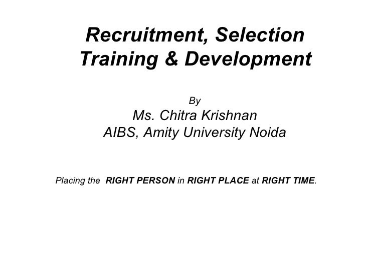 Recruitment, Selection Training & Development By Ms. Chitra Krishnan AIBS, Amity University Noida Placing the  RIGHT PERSO...