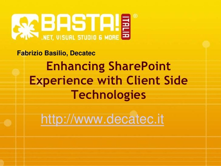Fabrizio Basilio, Decatec<br />Enhancing SharePoint Experience with Client Side Technologies<br />http://www.decatec.it<br />