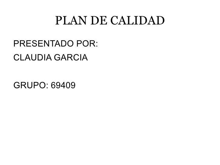 PLAN DE CALIDAD <ul>PRESENTADO POR: CLAUDIA GARCIA GRUPO: 69409 </ul>