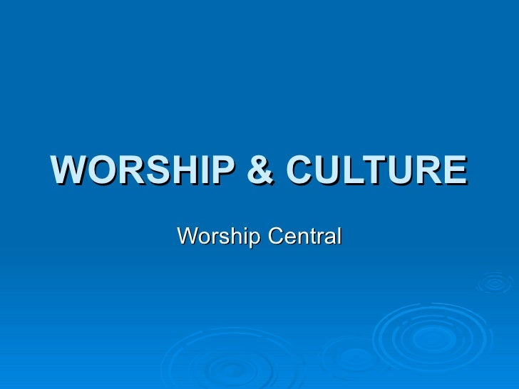 WORSHIP & CULTURE Worship Central