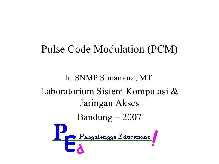 Pulse Code Modulation (PCM) Ir. SNMP Simamora, MT. Laboratorium Sistem Komputasi & Jaringan Akses Bandung – 2007
